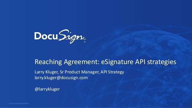 Reaching Agreement: eSignature API strategies Larry Kluger, Sr Product Manager, API Strategy larry.kluger@docusign.com @la...