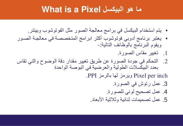 اﻟﺑﯾﻛﺳل ھو ﻣﺎWhat is a Pixel •وﺑﯾﻧﺗر اﻟﻔوﺗوﺷوب ﻣﺛل اﻟﺻور ﻣﻌﺎﻟﺟﺔ ﺑراﻣﺞ ﻓﻲ اﻟﺑﯾﻛﺳل اﺳﺗﺧدام ﯾﺗم. •...