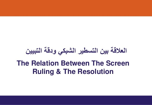 The Relation Between The Screen Ruling & The Resolution اﻟﺗﺑﯾﯾن ودﻗﺔ اﻟﺷﺑﻛﻲ اﻟﺗﺳطﯾر ﺑﯾن اﻟﻌﻼﻗﺔ