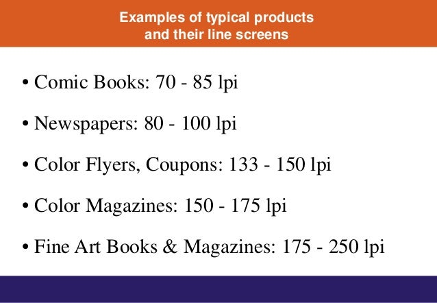 Examples of typical products and their line screens • Comic Books: 70 - 85 lpi • Newspapers: 80 - 100 lpi • Color Flyers, ...