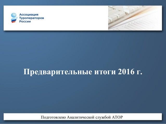 Предварительные итоги 2016 г. Подготовлено Аналитической службой АТОР