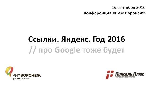 Ссылки. Яндекс. Год 2016 // про Google тоже будет 16 сентября 2016 Конференция «РИФ Воронеж»