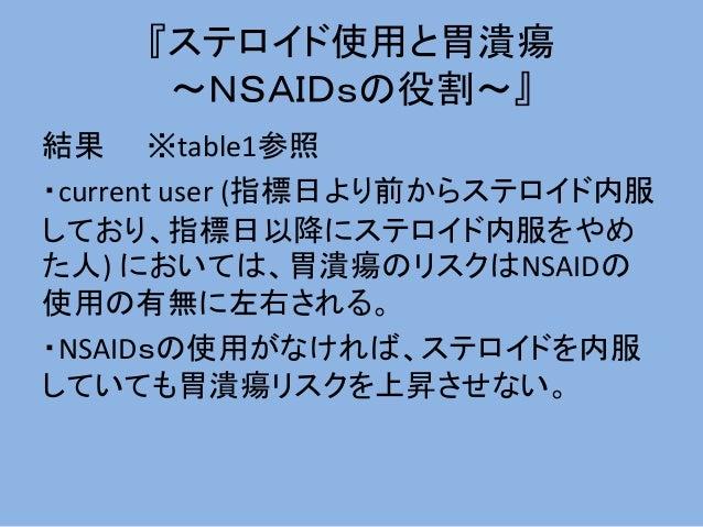 『ステロイド使用と胃潰瘍 ~NSAIDsの役割~』 結果 ※table1参照 ・current user (指標日より前からステロイド内服 しており、指標日以降にステロイド内服をやめ た人) においては、胃潰瘍のリスクはNSAIDの 使用の有無...