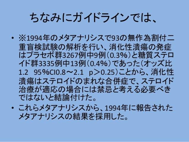 ちなみにガイドラインでは、 • ※1994年のメタアナリシスで93の無作為割付二 重盲検試験の解析を行い、消化性潰瘍の発症 はプラセボ群3267例中9例(0.3%)と糖質ステロ イド群3335例中13例(0.4%)であった(オッズ比 1.2 9...