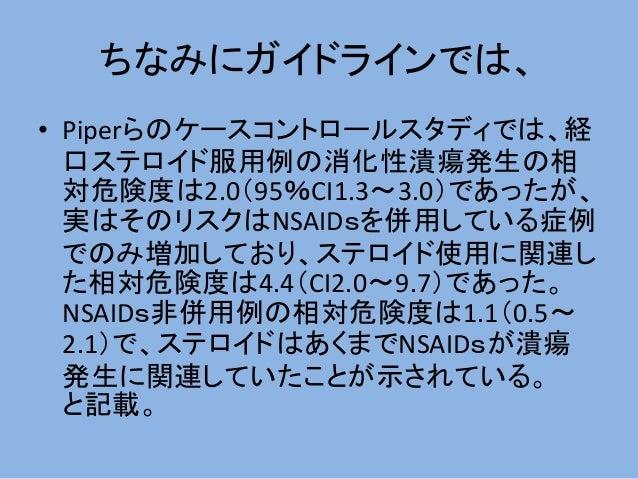 ちなみにガイドラインでは、 • Piperらのケースコントロールスタディでは、経 口ステロイド服用例の消化性潰瘍発生の相 対危険度は2.0(95%CI1.3~3.0)であったが、 実はそのリスクはNSAIDsを併用している症例 でのみ増加してお...
