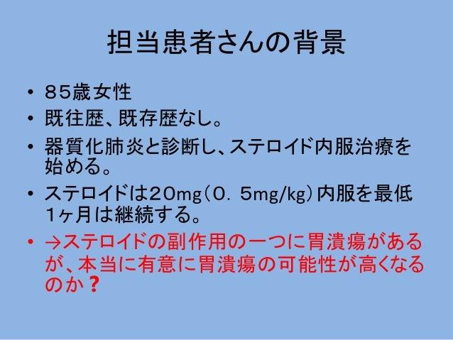 担当患者さんの背景 • 85歳女性 • 既往歴、既存歴なし。 • 器質化肺炎と診断し、ステロイド内服治療を 始める。 • ステロイドは20mg(0.5mg/kg)内服を最低 1ヶ月は継続する。 • →ステロイドの副作用の一つに胃潰瘍がある が、...