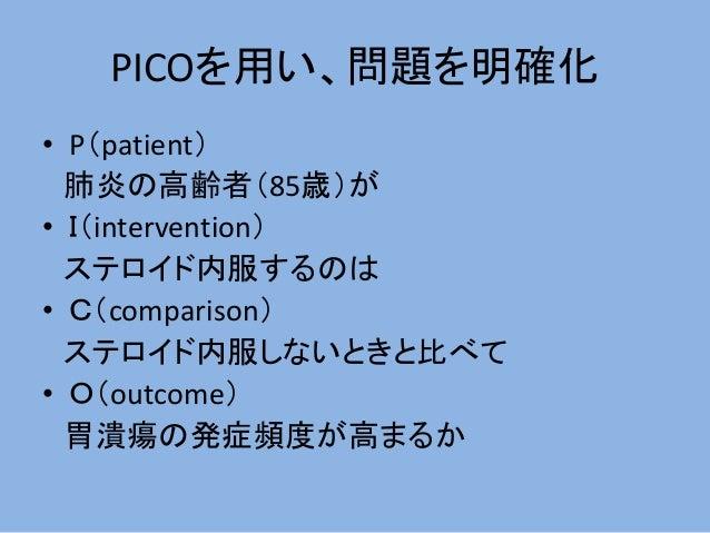 PICOを用い、問題を明確化 • P(patient) 肺炎の高齢者(85歳)が • I(intervention) ステロイド内服するのは • C(comparison) ステロイド内服しないときと比べて • O(outcome) 胃潰瘍の発...