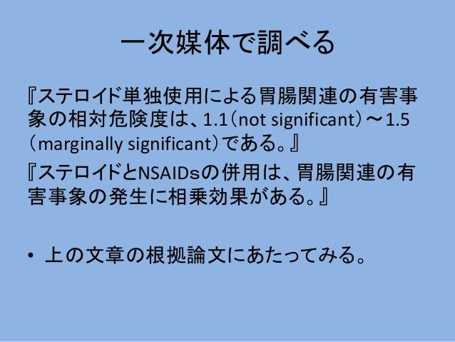 一次媒体で調べる 『ステロイド単独使用による胃腸関連の有害事 象の相対危険度は、1.1(not significant)~1.5 (marginally significant)である。』 『ステロイドとNSAIDsの併用は、胃腸関連の有 害事...
