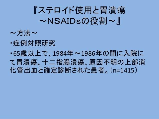 『ステロイド使用と胃潰瘍 ~NSAIDsの役割~』 ~方法~ ・症例対照研究 ・65歳以上で、1984年~1986年の間に入院に て胃潰瘍、十二指腸潰瘍、原因不明の上部消 化管出血と確定診断された患者。(n=1415)