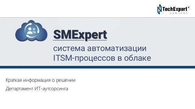 TechExpert Company Краткая информация о решении Департамент ИТ-аутсорсинга система автоматизации ITSM-процессов в облаке S...