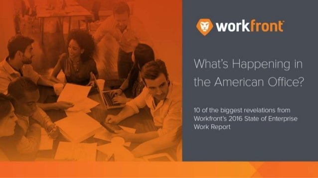 What's Happening in the American Office? 10 of the biggest revelations from Workfront's 2016 State of Enterprise Work Repo...