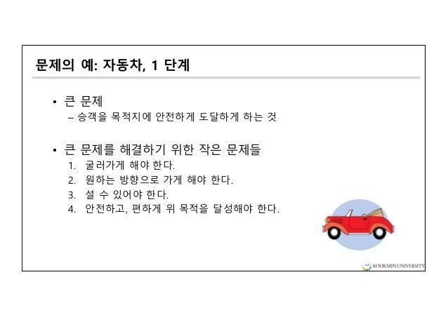 문제의 예: 자동차, 1 단계 • 큰 문제 – 승객을 목적지에 안전하게 도달하게 하는 것 • 큰 문제를 해결하기 위한 작은 문제들 1. 굴러가게 해야 한다. 2. 원하는 방향으로 가게 해야 한다. 3. 설 수 있어야 한...