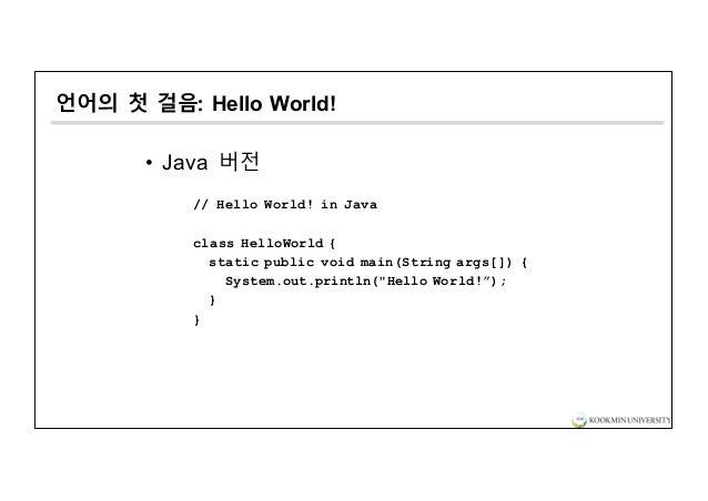 언어의 첫 걸음: Hello World! • Java 버전 // Hello World! in Java class HelloWorld { static public void main(String args[]) { Syste...