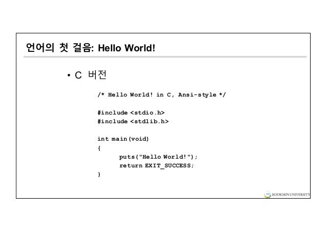 언어의 첫 걸음: Hello World! • C 버전 /* Hello World! in C, Ansi-style */ #include <stdio.h> #include <stdlib.h> int main(void) { ...