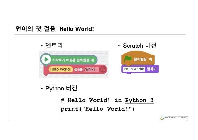 """언어의 첫 걸음: Hello World! • 엔트리 • Python 버전 # Hello World! in Python 3 print(""""Hello World!"""") • Scratch 버전"""