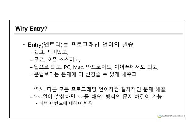 Why Entry? • Entry(엔트리)는 프로그래밍 언어의 일종 – 쉽고, 재미있고, – 무료, 오픈 소스이고, – 웹으로 되고, PC, Mac, 안드로이드, 아이폰에서도 되고, – 문법보다는 문제에 더 신경쓸 수 ...