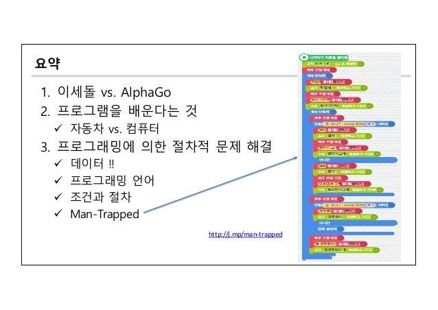 요약 1. 이세돌 vs. AlphaGo 2. 프로그램을 배운다는 것 ü 자동차 vs. 컴퓨터 3. 프로그래밍에 의한 절차적 문제 해결 ü 데이터 !! ü 프로그래밍 언어 ü 조건과 절차 ü Man-Trapped http...