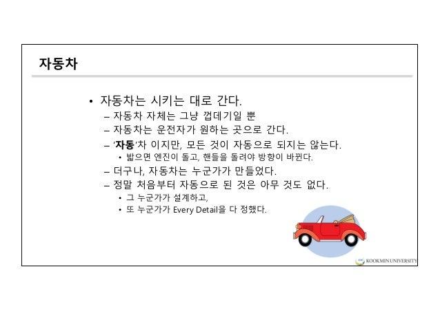 자동차 • 자동차는 시키는 대로 간다. – 자동차 자체는 그냥 껍데기일 뿐 – 자동차는 운전자가 원하는 곳으로 간다. – '자동'차 이지만, 모든 것이 자동으로 되지는 않는다. • 밟으면 엔진이 돌고, 핸들을 돌려야 방...