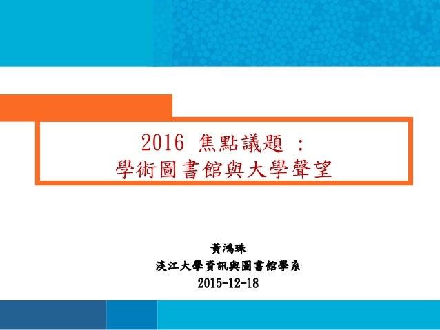 黃鴻珠 淡江大學資訊與圖書館學系 2015-12-18 2016 焦點議題 : 學術圖書館與大學聲望