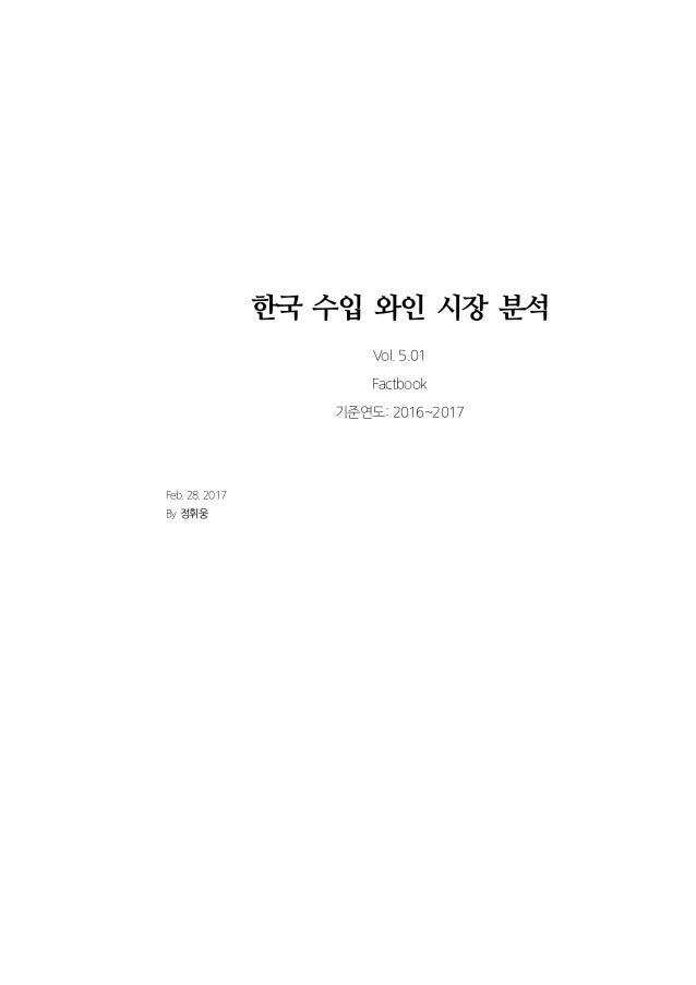한국 수입 와인 시장 분석 Vol. 5.01 Factbook 기준연도: 2016~2017 Feb. 28. 2017 By 정휘웅