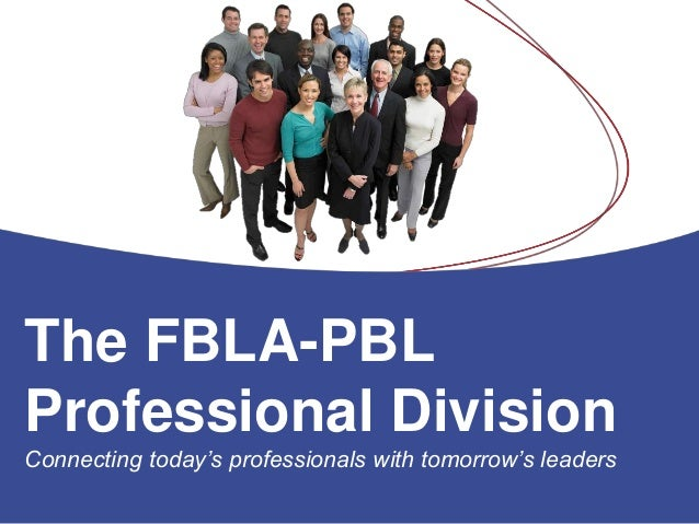 The FBLA-PBL Professional Division Connecting today's professionals with tomorrow's leaders