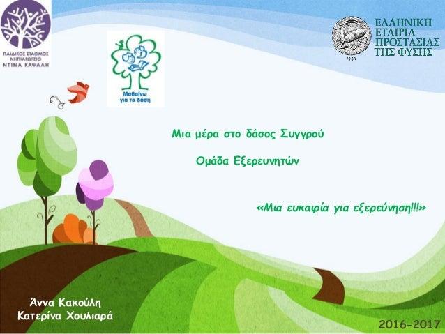 Μια μέρα στο δάσος Συγγρού Ομάδα Εξερευνητών 2016-2017 Άννα Κακούλη Κατερίνα Χουλιαρά «Μια ευκαιρία για εξερεύνηση!!!»