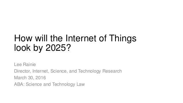 How will the Internet of Things look by 2025? Lee Rainie Director, Internet, Science, and Technology Research March 30, 20...
