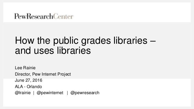 How the public grades libraries – and uses libraries Lee Rainie Director, Pew Internet Project June 27, 2016 ALA - Orlando...