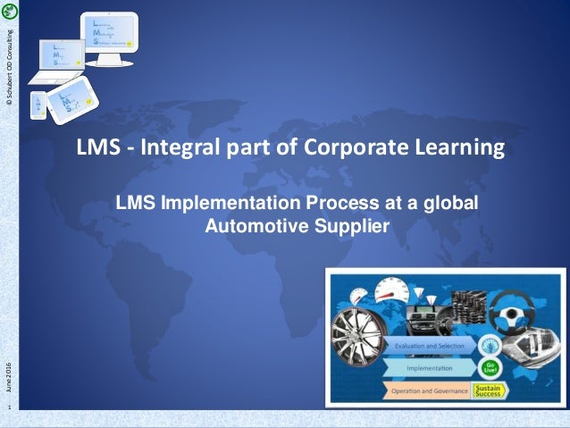 ©SchubertODConsulting 1 LMS - Integral part of Corporate Learning LMS Implementation Process at a global Automotive Suppli...