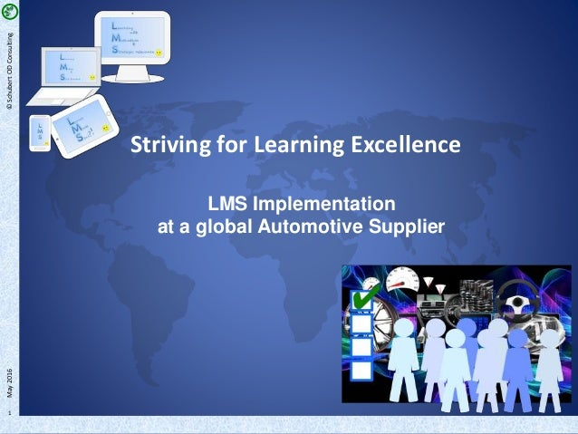 1 Striving for Learning Excellence LMS Implementation at a global Automotive Supplier ©SchubertODConsultingMay2016