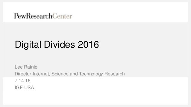 Digital Divides 2016 Lee Rainie Director Internet, Science and Technology Research 7.14.16 IGF-USA
