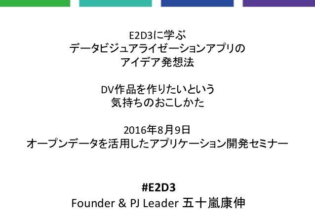 E2D3に学ぶ データビジュアライゼーションアプリの アイデア発想法 DV作品を作りたいという 気持ちのおこしかた 2016年8月9日 オープンデータを活用したアプリケーション開発セミナー #E2D3 Founder & PJ Leader 五...