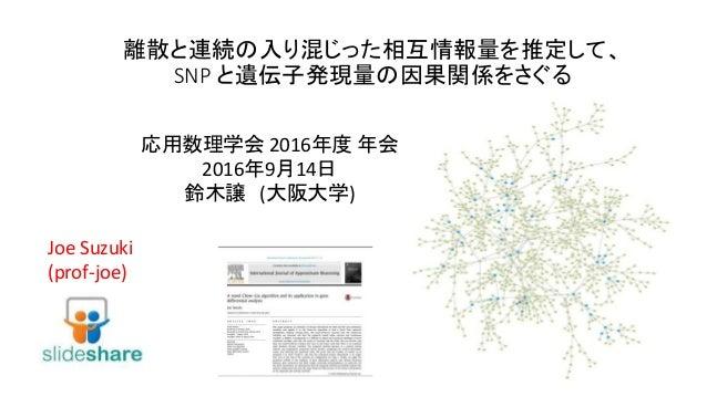 離散と連続の入り混じった相互情報量を推定して、 SNP と遺伝子発現量の因果関係をさぐる Joe Suzuki (prof-joe) 応用数理学会 2016年度 年会 2016年9月14日 鈴木譲 (大阪大学)