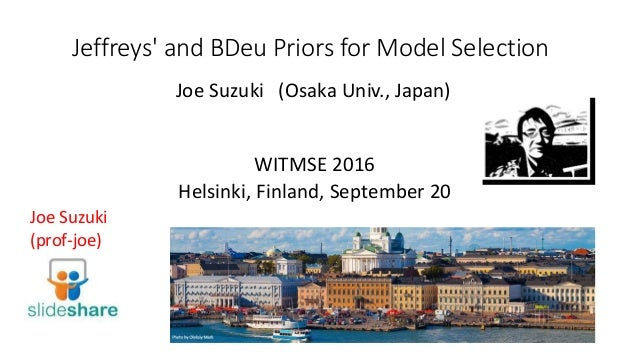 Jeffreys' and BDeu Priors for Model Selection WITMSE 2016 Helsinki, Finland, September 20 Joe Suzuki (prof-joe) Joe Suzuki...