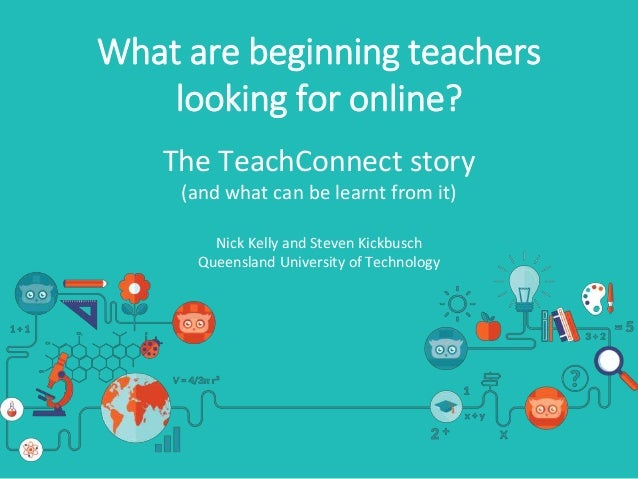 What are beginning teachers looking for online? The TeachConnect story (and what can be learnt from it) Nick Kelly and Ste...