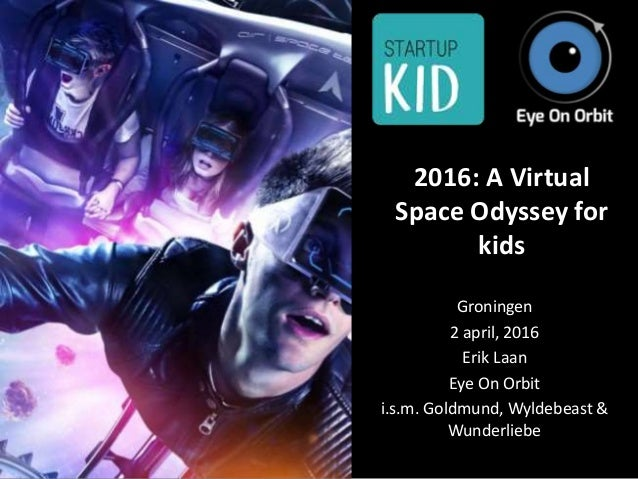 2016: A Virtual Space Odyssey for kids Groningen 2 april, 2016 Erik Laan Eye On Orbit i.s.m. Goldmund, Wyldebeast & Wunder...