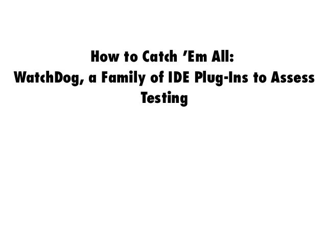 How to Catch 'Em All: WatchDog, a Family of IDE Plug-Ins to Assess Testing