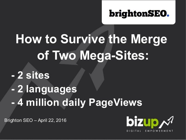 How to Survive the Merge of Two Mega-Sites: - 2 sites - 2 languages - 4 million daily PageViews Brighton SEO – April 22, 2...