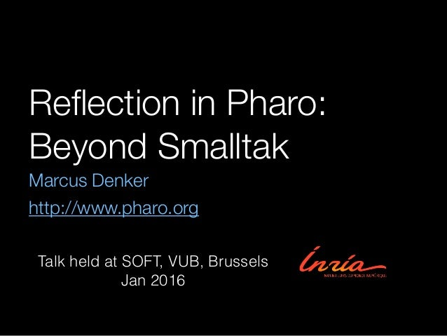 Reflection in Pharo: Beyond Smalltak Marcus Denker http://www.pharo.org Talk held at SOFT, VUB, Brussels Jan 2016