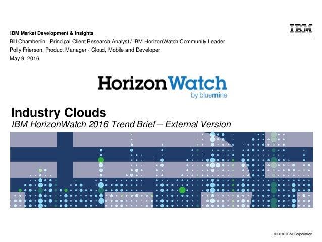 © 2016 IBM Corporation IBM Market Development & Insights Industry Clouds IBM HorizonWatch 2016 Trend Brief – External Vers...