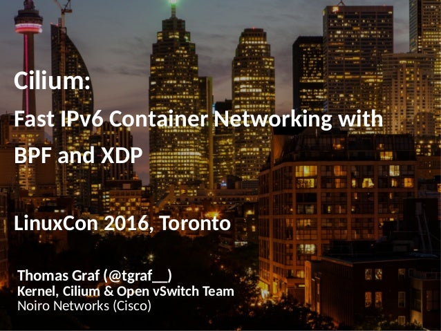 Cilium: Fast IPv6 Container Networking with BPF and XDP LinuxCon 2016, Toronto Thomas Graf (@tgraf__) Kernel, Cilium & Ope...