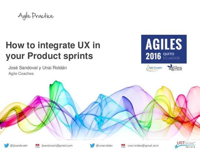 Agile Practice How to integrate UX in your Product sprints José Sandoval y Unai Roldán Agile Coaches @jlsandovaln jlsandov...