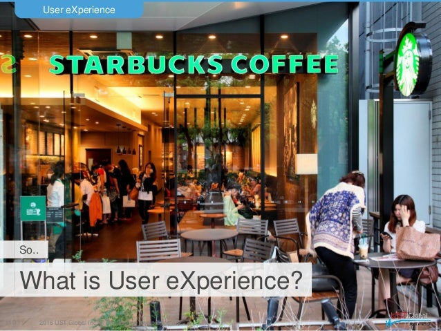 2016 UST Global Inc. © Confidential and proprietary. What is User eXperience? User eXperience 10 So..