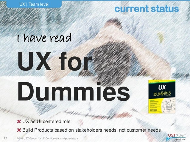 2016 UST Global Inc. © Confidential and proprietary. I have read UX for Dummies UX   Team level 22 current status UX as UI...