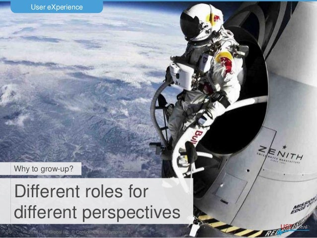 2016 UST Global Inc. © Confidential and proprietary. Different roles for different perspectives User eXperience 36 Why to ...