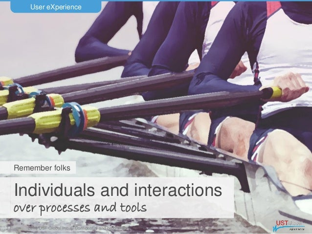 2016 UST Global Inc. © Confidential and proprietary. Individuals and interactions over processes and tools User eXperience...