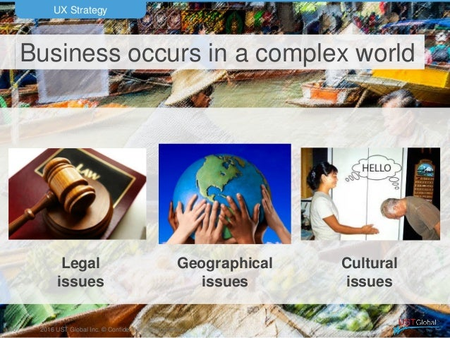 2016 UST Global Inc. © Confidential and proprietary. Business occurs in a complex world UX Strategy 40 Legal issues Cultur...