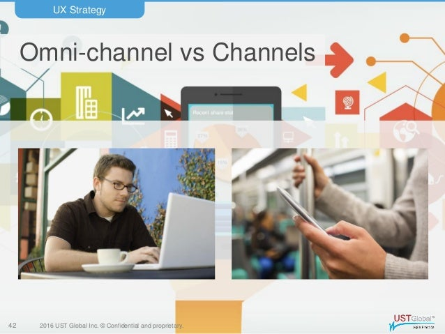 2016 UST Global Inc. © Confidential and proprietary. Omni-channel vs Channels UX Strategy 42