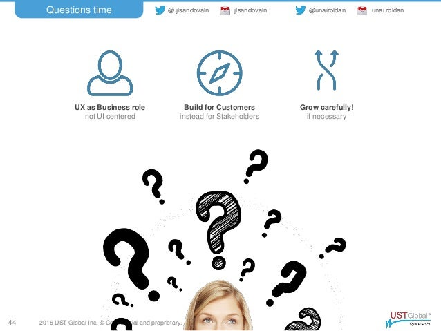 2016 UST Global Inc. © Confidential and proprietary. Questions time 44 UX as Business role not UI centered Build for Custo...