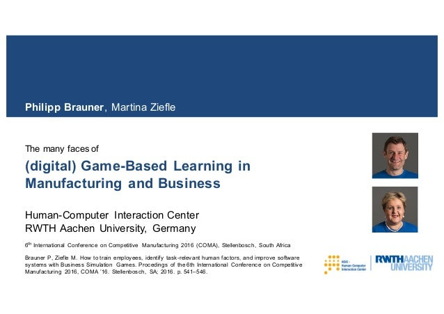 (digital) Game-Based Learning in Manufacturing and Business The many faces of Philipp Brauner, Martina Ziefle Human-Comput...